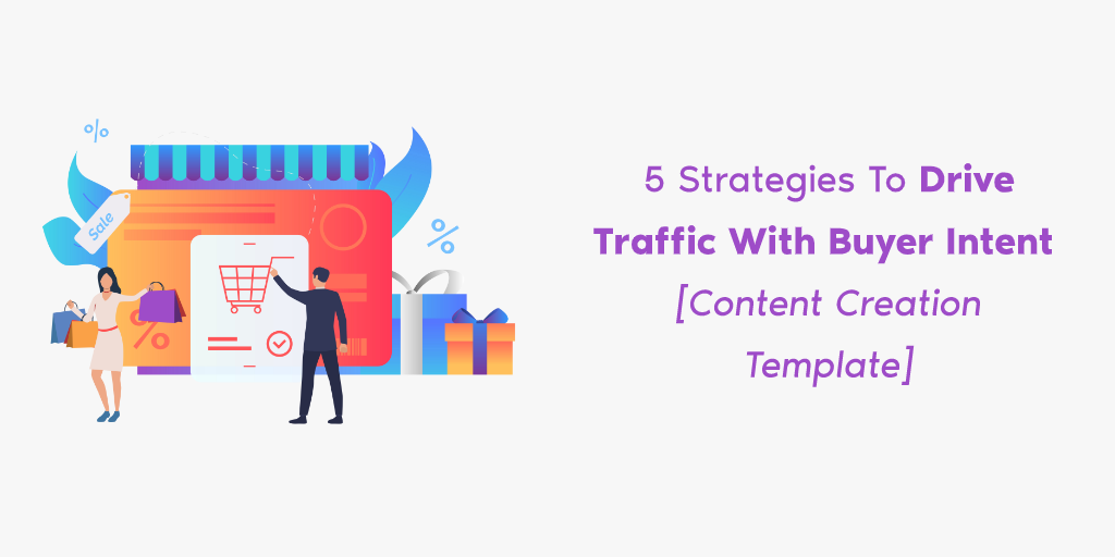 5 Strategies To Drive Traffic With Buyer Intent [Content Creation Template]