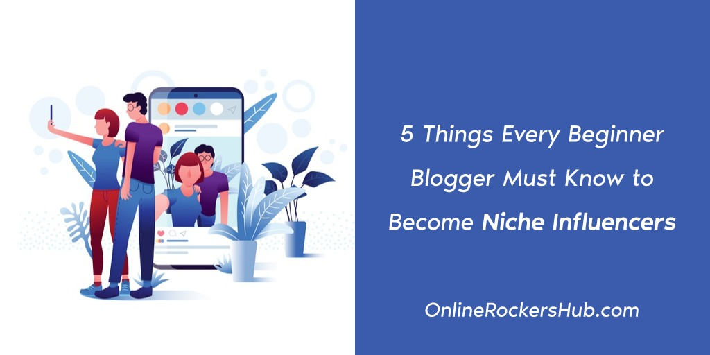 5 Things Every Beginner Blogger Must Know to Become Niche Influencers